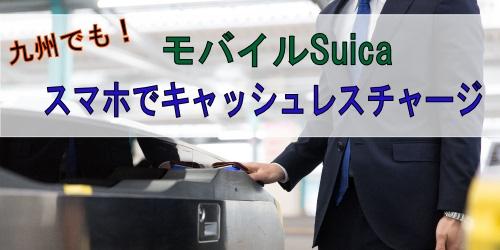九州でもモバイルSuicaでキャッシュレスチャージ